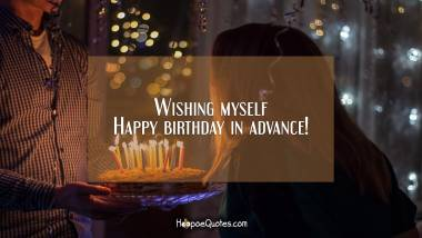 Wishing myself Happy birthday in advance! Quotes