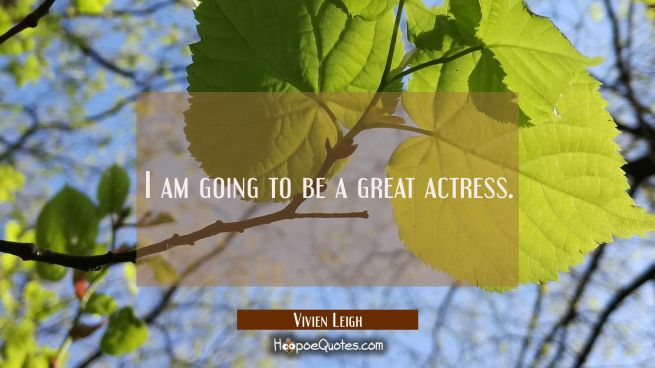 I am going to be a great actress.