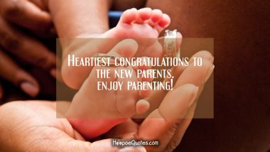 Heartiest congratulations to the new parents. Enjoy parenting! New Baby Quotes