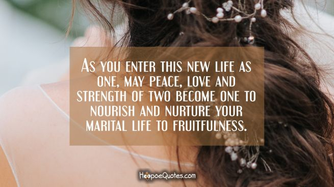 As you enter this new life as one, may peace, love and strength of two become one to nourish and nurture your marital life to fruitfulness.