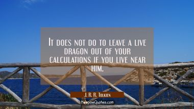 It does not do to leave a live dragon out of your calculations if you live near him.