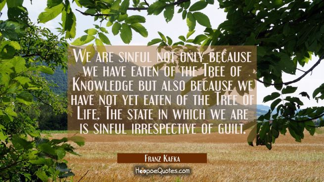 We are sinful not only because we have eaten of the Tree of Knowledge but also because we have not