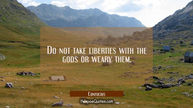 Do not take liberties with the gods or weary them