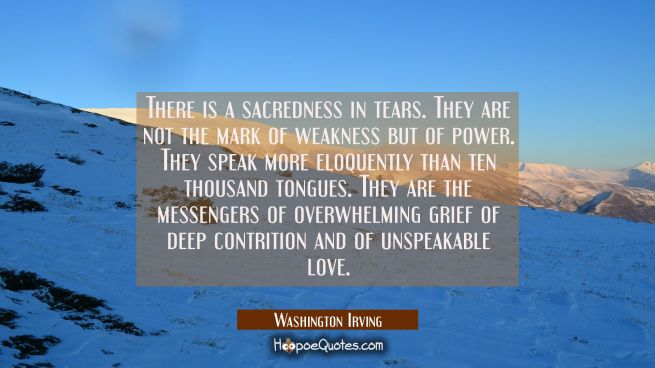 There is a sacredness in tears. They are not the mark of weakness but of power. They speak more elo