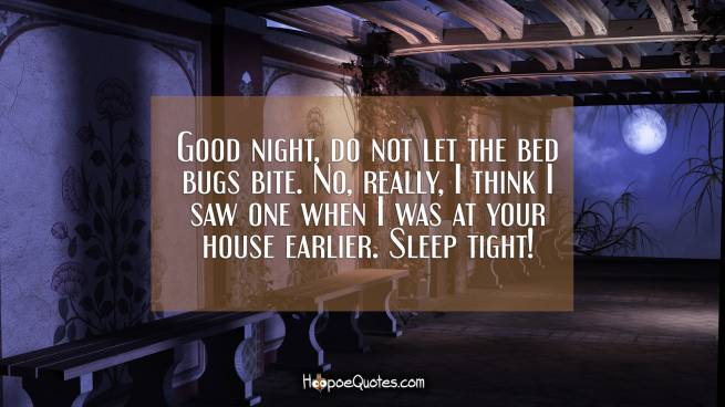 Good night, do not let the bed bugs bite. No, really, I think I saw one when I was at your house earlier. Sleep tight!