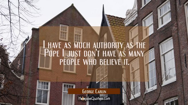 I have as much authority as the Pope I just don't have as many people who believe it.