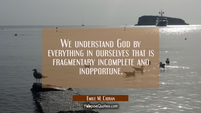 We understand God by everything in ourselves that is fragmentary incomplete and inopportune.