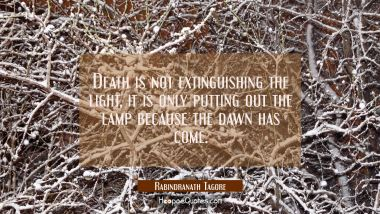 Death is not extinguishing the light, it is only putting out the lamp because the dawn has come. Rabindranath Tagore Quotes