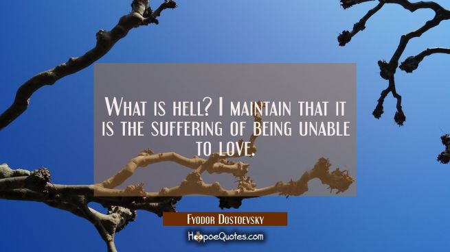 What is hell? I maintain that it is the suffering of being unable to love.