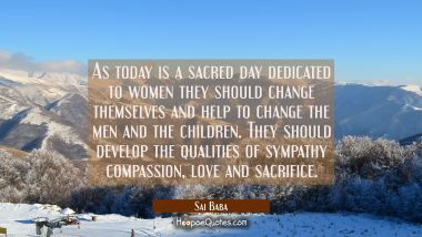 As today is a sacred day dedicated to women they should change themselves and help to change the me Sai Baba Quotes
