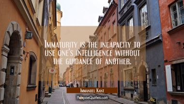 Immaturity is the incapacity to use one's intelligence without the guidance of another.