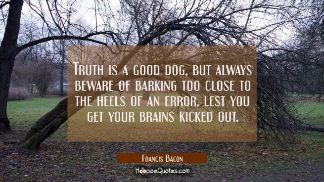 Truth is a good dog, but always beware of barking too close to the heels of an error lest you get y