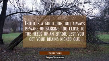 Truth is a good dog, but always beware of barking too close to the heels of an error lest you get y Francis Bacon Quotes