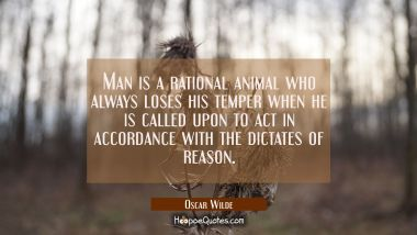 Man is a rational animal who always loses his temper when he is called upon to act in accordance wi
