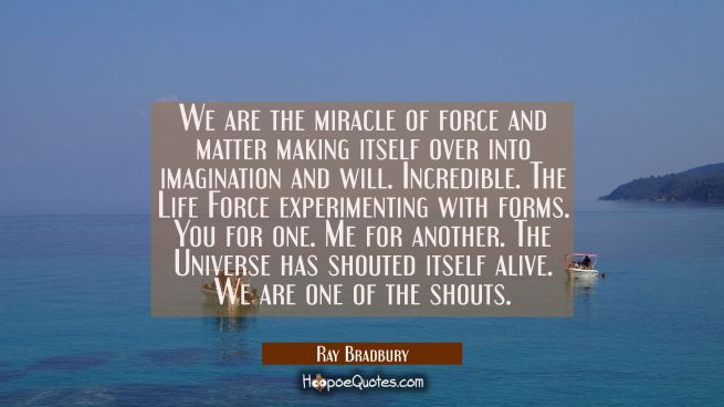 We are the miracle of force and matter making itself over into imagination and will. Incredible. Th