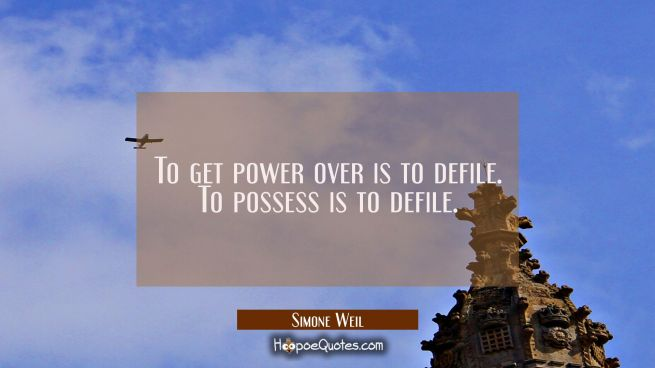 To get power over is to defile. To possess is to defile.