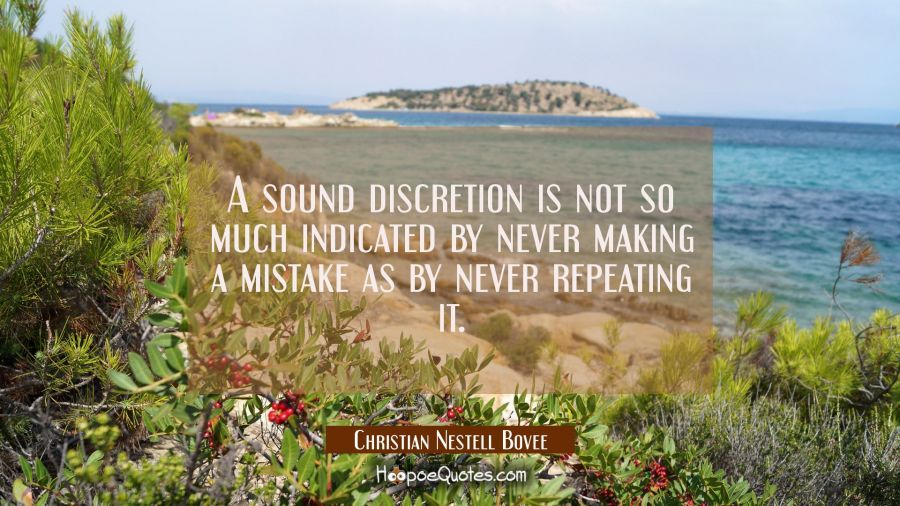A sound discretion is not so much indicated by never making a mistake as by never repeating it. Christian Nestell Bovee Quotes