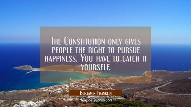 The Constitution only gives people the right to pursue happiness. You have to catch it yourself.