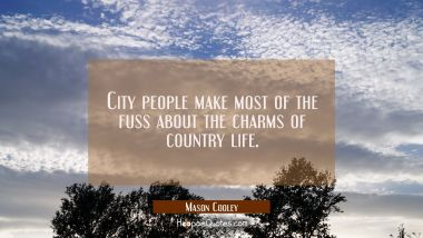City people make most of the fuss about the charms of country life. Mason Cooley Quotes