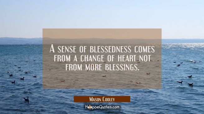 A sense of blessedness comes from a change of heart not from more blessings.