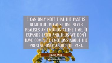 I can only note that the past is beautiful because one never realises an emotion at the time. It ex Virginia Woolf Quotes