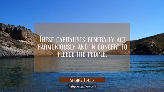 These capitalists generally act harmoniously and in concert to fleece the people.