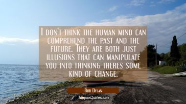I don't think the human mind can comprehend the past and the future. They are both just illusions t Bob Dylan Quotes
