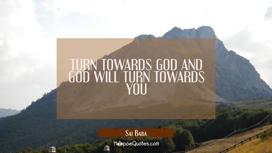 TURN TOWARDS GOD AND GOD WILL TURN TOWARDS YOU Sai Baba Quotes
