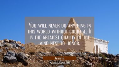 You will never do anything in this world without courage. It is the greatest quality of the mind ne Aristotle Quotes