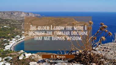 The older I grow the more I distrust the familiar doctrine that age brings wisdom. H. L. Mencken Quotes