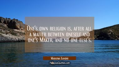 One's own religion is after all a matter between oneself and one's Maker and no one else's.