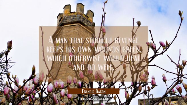 A man that studieth revenge keeps his own wounds green which otherwise would heal and do well