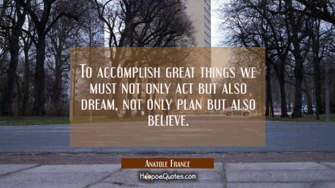 To accomplish great things we must not only act but also dream, not only plan but also believe.