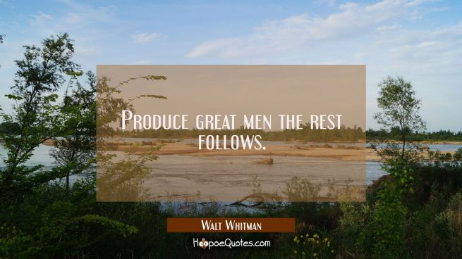 Produce great men the rest follows.