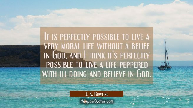 It is perfectly possible to live a very moral life without a belief in God and I think it's perfect