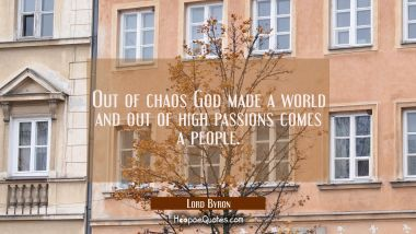 Out of chaos God made a world and out of high passions comes a people.