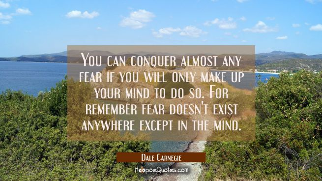 You can conquer almost any fear if you will only make up your mind to do so. For remember fear does