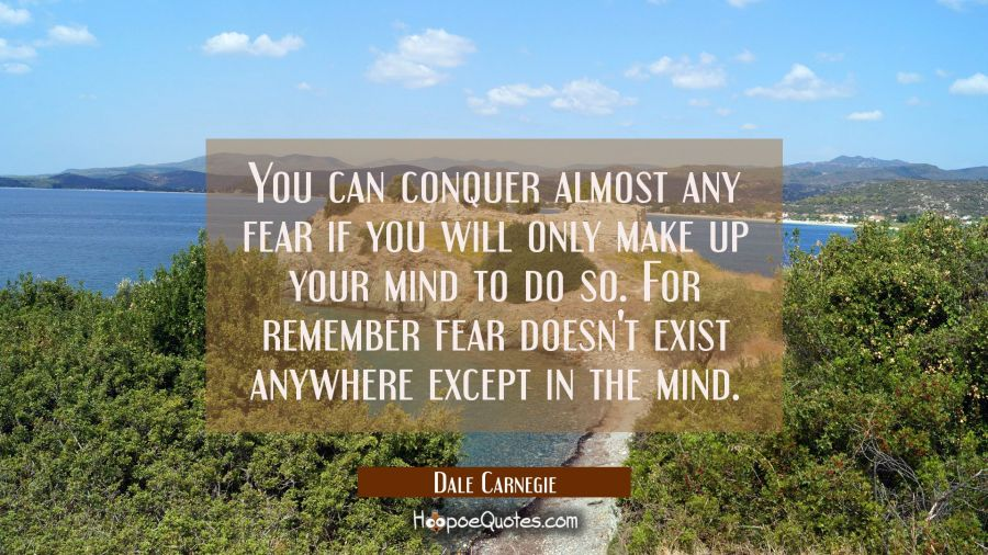 You can conquer almost any fear if you will only make up your mind to do so. For remember fear does Dale Carnegie Quotes