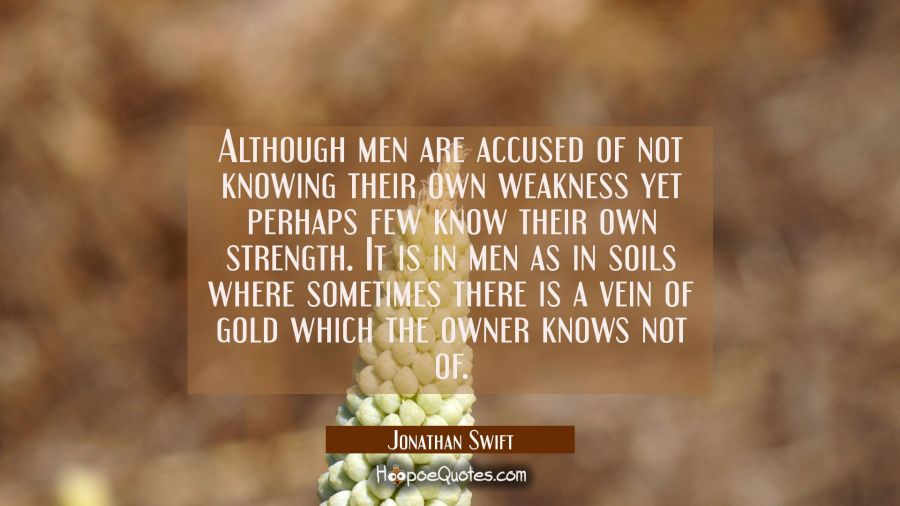 Although men are accused of not knowing their own weakness yet perhaps few know their own strength. Jonathan Swift Quotes