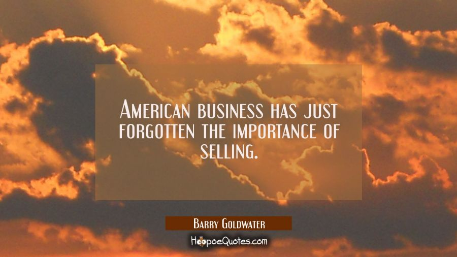 American business has just forgotten the importance of selling. Barry Goldwater Quotes
