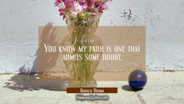 You know my faith is one that admits some doubt.