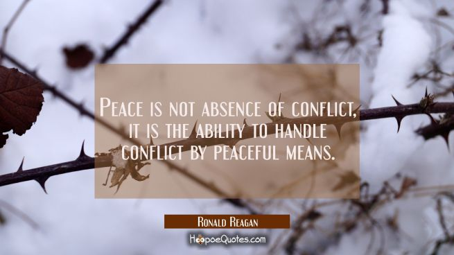 Peace is not absence of conflict it is the ability to handle conflict by peaceful means.