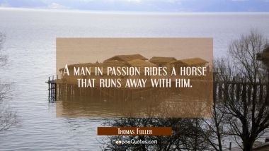 A man in passion rides a horse that runs away with him.