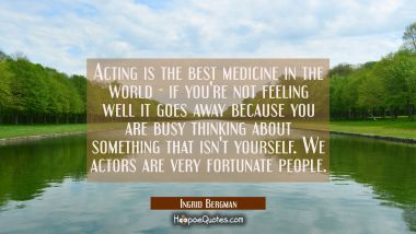 Acting is the best medicine in the world - if you're not feeling well it goes away because you are Ingrid Bergman Quotes