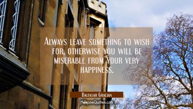 Always leave something to wish for, otherwise you will be miserable from your very happiness.