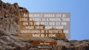 An architect should live as little in cities as a painter. Send him to our hills and let him study John Ruskin Quotes