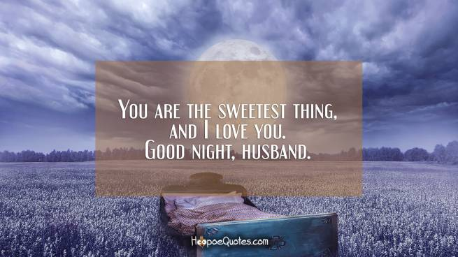 You are the sweetest thing, and I love you. Good night, husband.