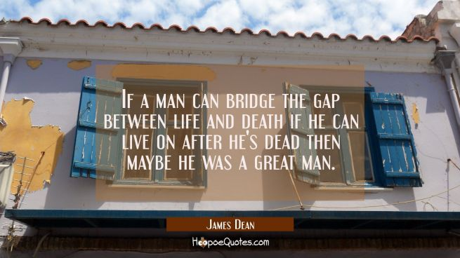 If a man can bridge the gap between life and death if he can live on after he's dead then maybe he