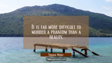 It is far more difficult to murder a phantom than a reality.