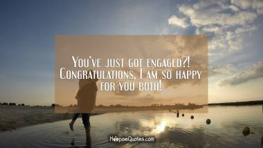 You've just got engaged?! Congratulations, I am so happy for you both! Engagement Quotes